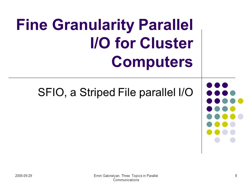 2006-09-29Emin Gabrielyan, Three Topics in Parallel Communications 19 Impact of the stripe unit size on the load balance When the stripe unit size is large there is no guarantee that an I/O request will be well parallelized subfiles Logical file I/O Request
