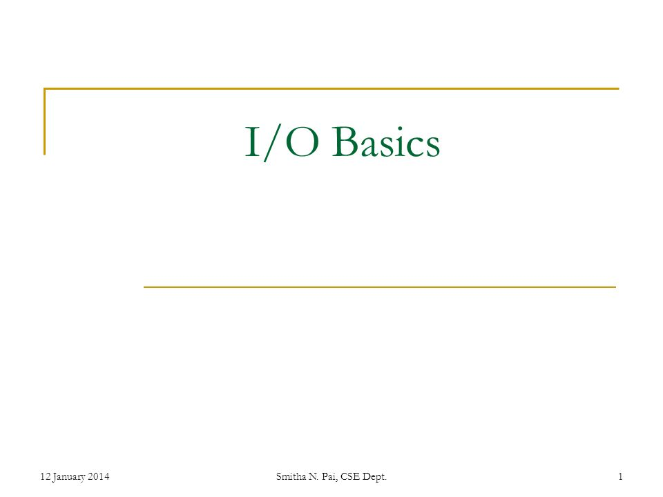 I/O Basics 12 January 2014Smitha N. Pai, CSE Dept.1