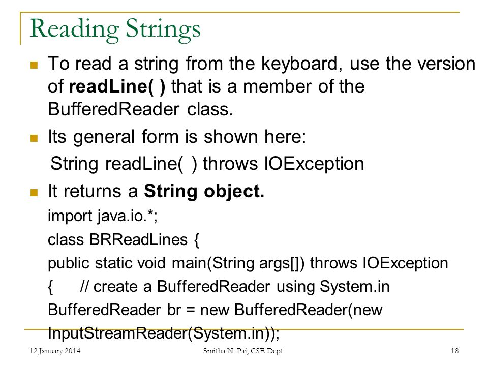 Reading Strings To read a string from the keyboard, use the version of readLine( ) that is a member of the BufferedReader class.