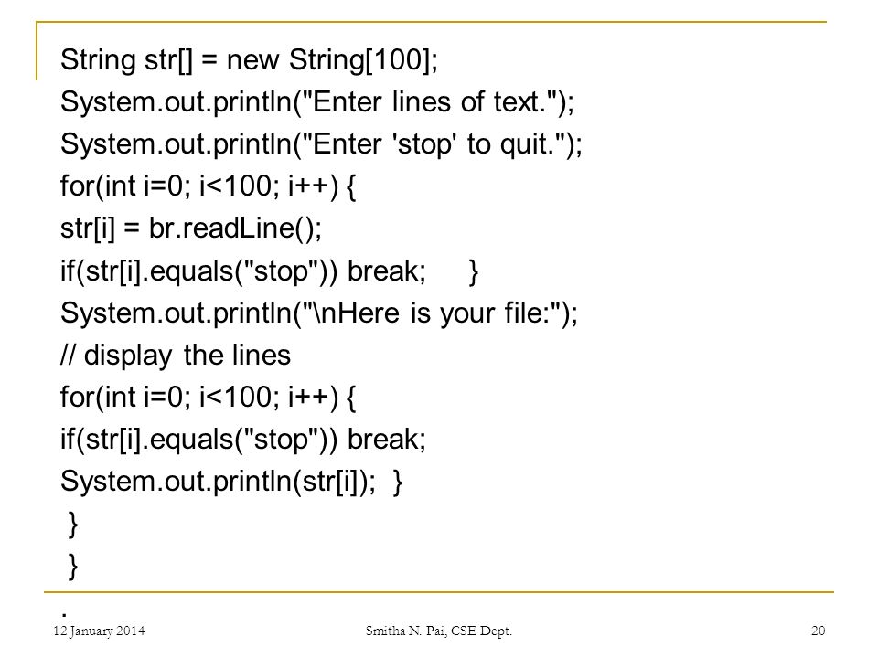 String str[] = new String[100]; System.out.println( Enter lines of text. ); System.out.println( Enter stop to quit. ); for(int i=0; i<100; i++) { str[i] = br.readLine(); if(str[i].equals( stop )) break; } System.out.println( \nHere is your file: ); // display the lines for(int i=0; i<100; i++) { if(str[i].equals( stop )) break; System.out.println(str[i]); } }.