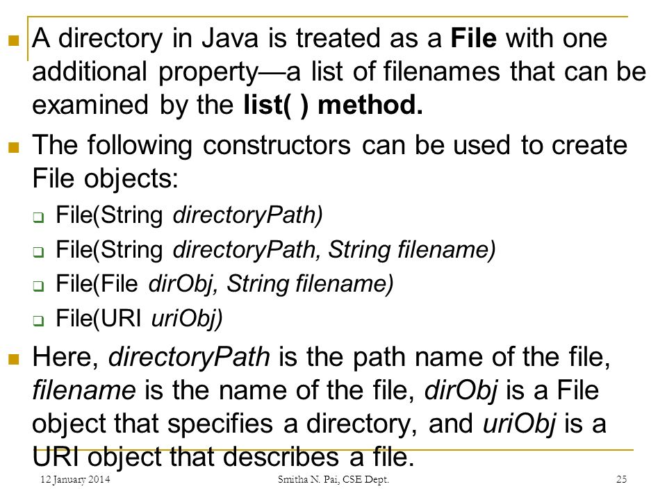 A directory in Java is treated as a File with one additional propertya list of filenames that can be examined by the list( ) method.