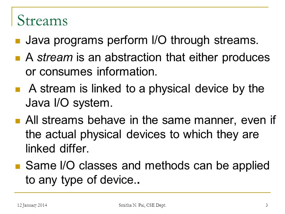 Streams(contd.) Input stream can abstract many different kinds of input: from a disk file, a keyboard, or a network socket.