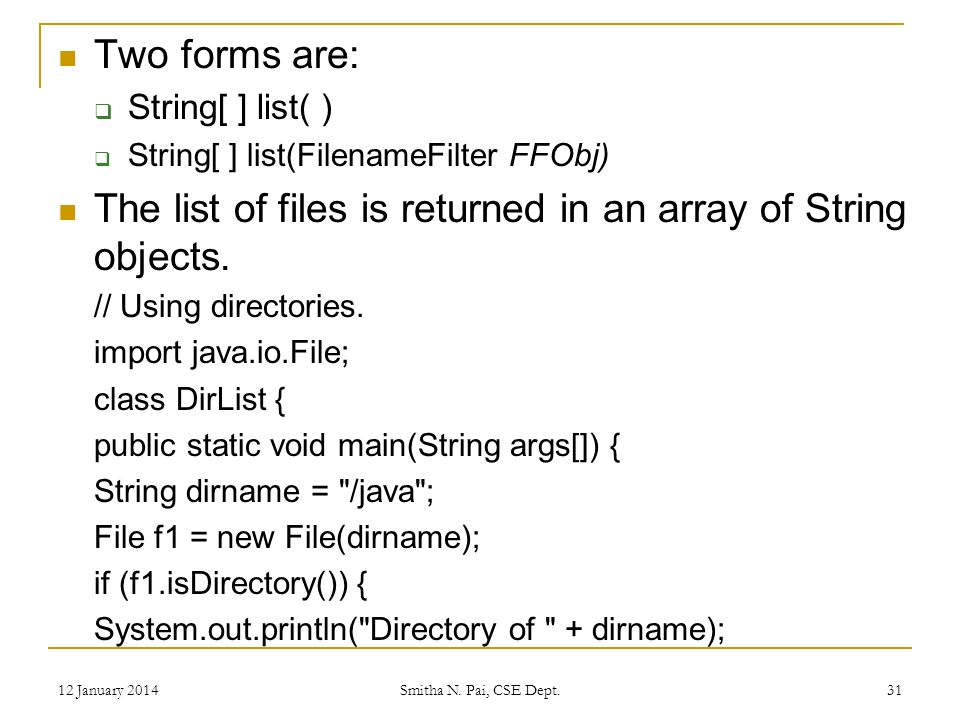 Two forms are: String[ ] list( ) String[ ] list(FilenameFilter FFObj) The list of files is returned in an array of String objects.