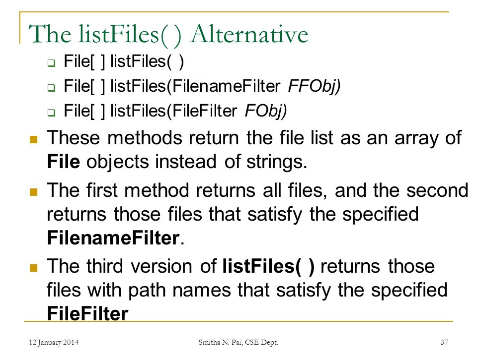 The listFiles( ) Alternative File[ ] listFiles( ) File[ ] listFiles(FilenameFilter FFObj) File[ ] listFiles(FileFilter FObj) These methods return the file list as an array of File objects instead of strings.