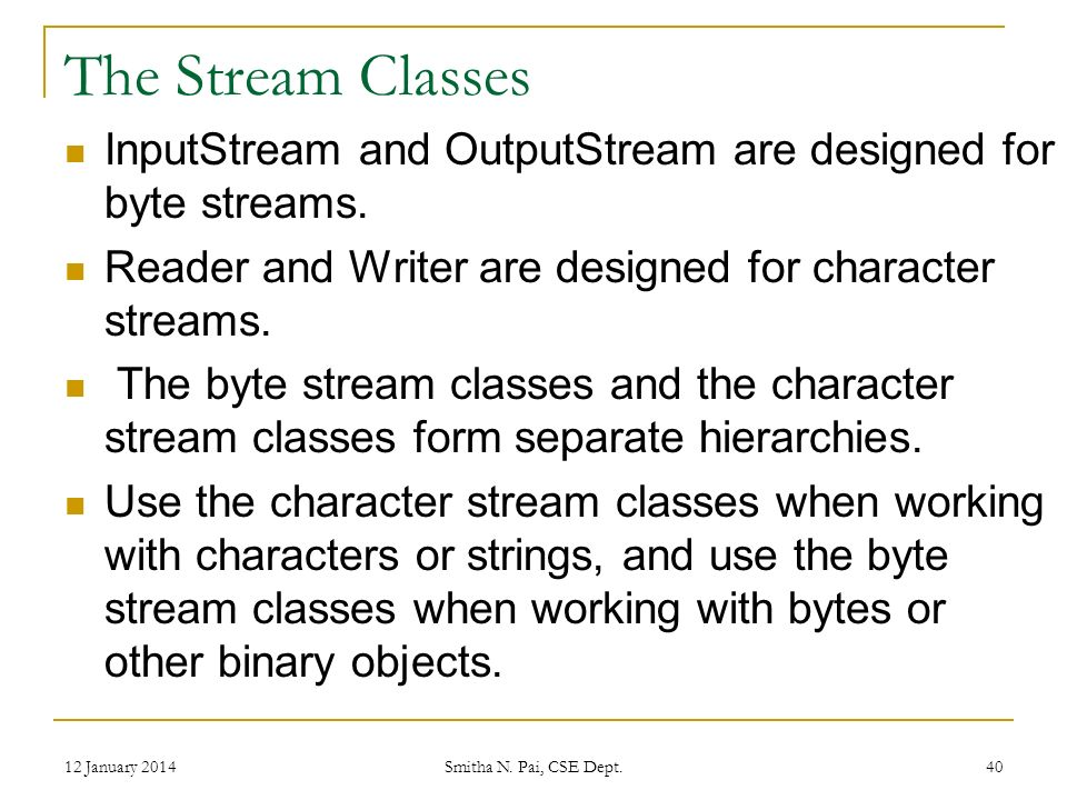 The Stream Classes InputStream and OutputStream are designed for byte streams.