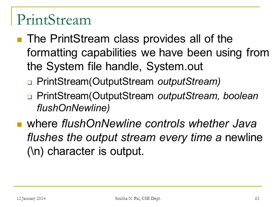 PrintStream The PrintStream class provides all of the formatting capabilities we have been using from the System file handle, System.out PrintStream(OutputStream outputStream) PrintStream(OutputStream outputStream, boolean flushOnNewline) where flushOnNewline controls whether Java flushes the output stream every time a newline (\n) character is output.