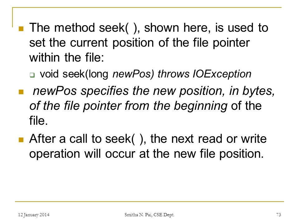 The method seek( ), shown here, is used to set the current position of the file pointer within the file: void seek(long newPos) throws IOException newPos specifies the new position, in bytes, of the file pointer from the beginning of the file.