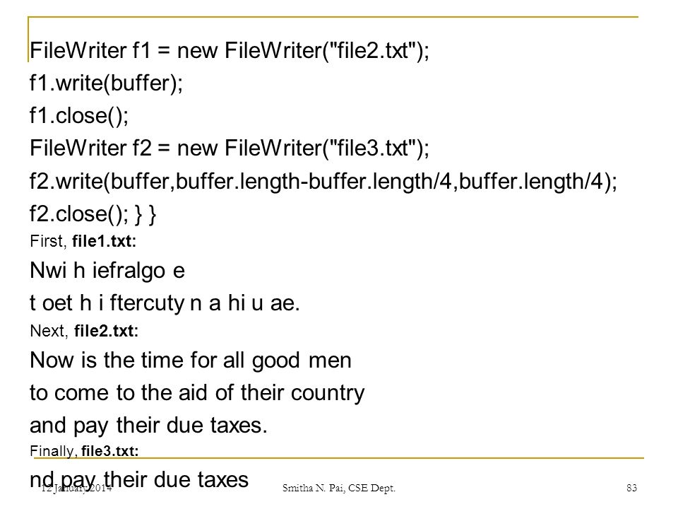 FileWriter f1 = new FileWriter( file2.txt ); f1.write(buffer); f1.close(); FileWriter f2 = new FileWriter( file3.txt ); f2.write(buffer,buffer.length-buffer.length/4,buffer.length/4); f2.close(); } } First, file1.txt: Nwi h iefralgo e t oet h i ftercuty n a hi u ae.