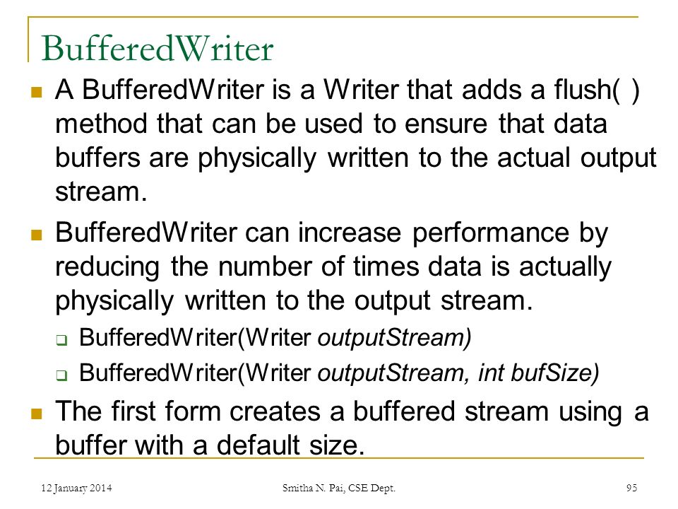 BufferedWriter A BufferedWriter is a Writer that adds a flush( ) method that can be used to ensure that data buffers are physically written to the actual output stream.