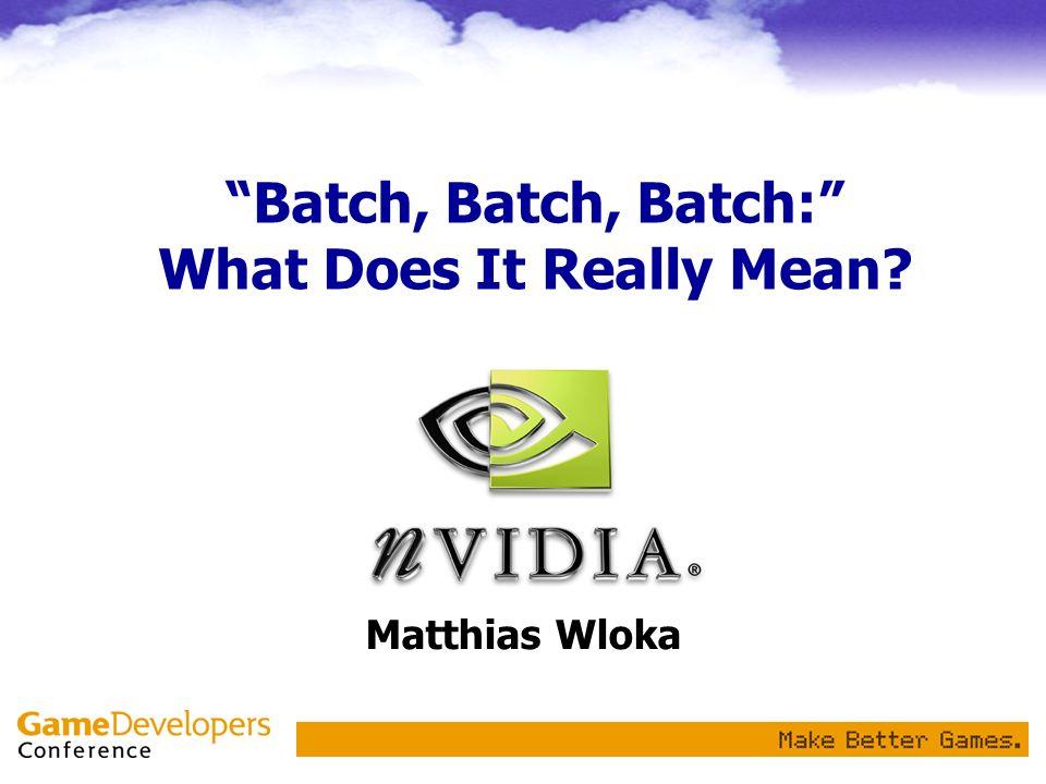 Batch, Batch, Batch: What Does It Really Mean Matthias Wloka