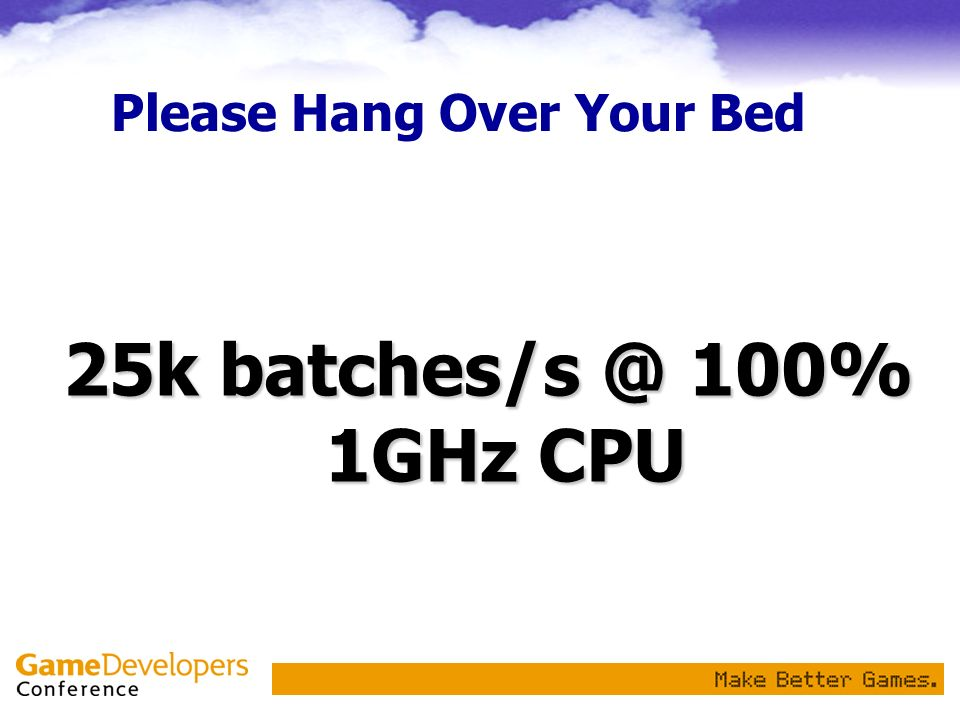 Please Hang Over Your Bed 25k batches/s @ 100% 1GHz CPU