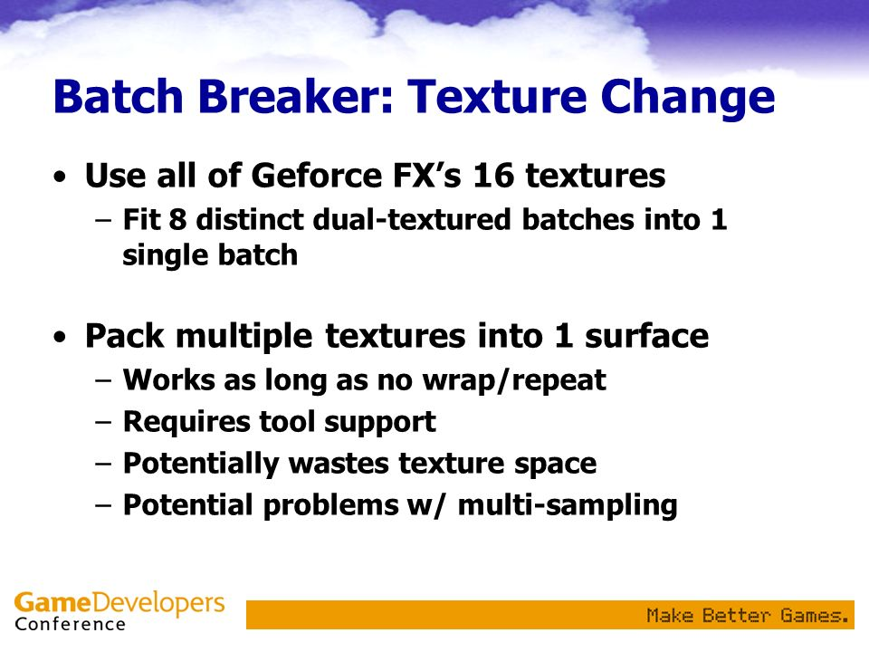 Batch Breaker: Texture Change Use all of Geforce FXs 16 textures –Fit 8 distinct dual-textured batches into 1 single batch Pack multiple textures into 1 surface –Works as long as no wrap/repeat –Requires tool support –Potentially wastes texture space –Potential problems w/ multi-sampling
