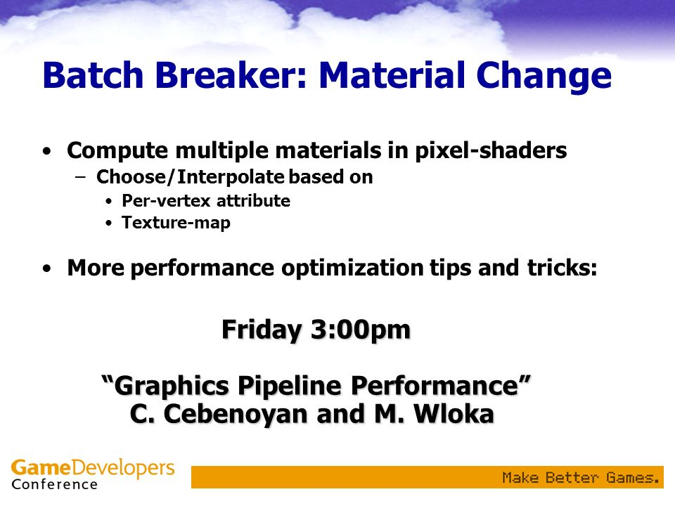 Batch Breaker: Material Change Compute multiple materials in pixel-shaders –Choose/Interpolate based on Per-vertex attribute Texture-map More performance optimization tips and tricks: Friday 3:00pm Graphics Pipeline Performance C.