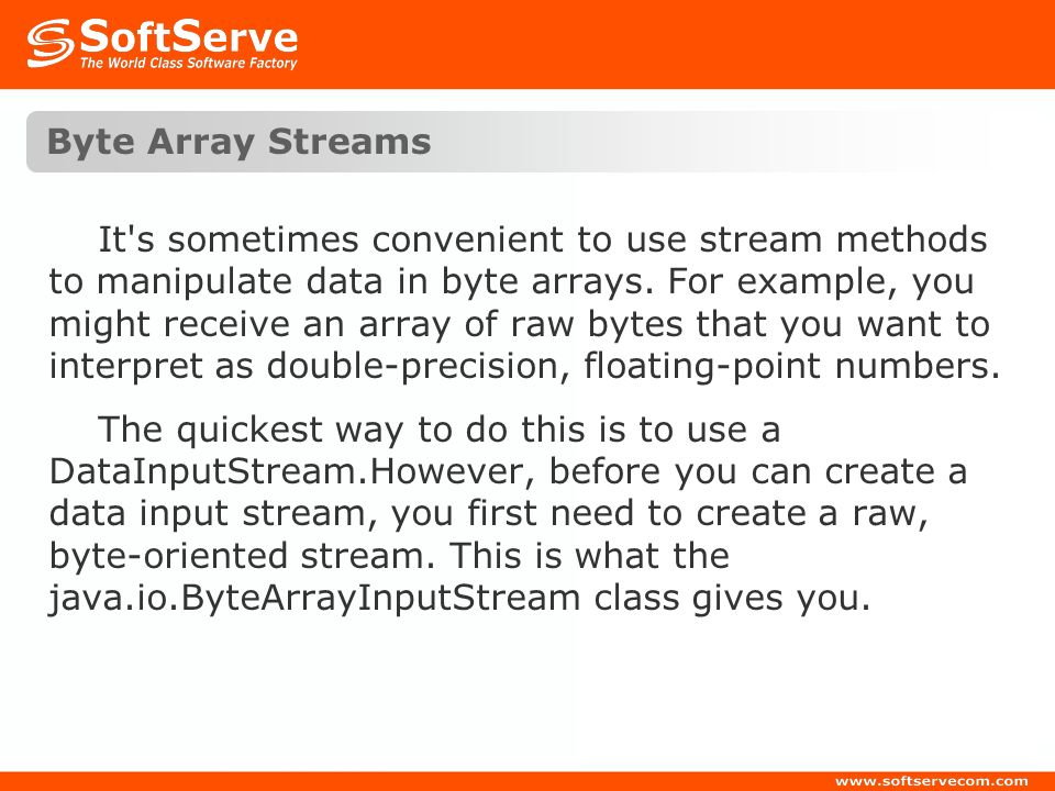 Byte Array Streams It's sometimes convenient to use stream methods to manipulate data in byte arrays. For example, you might receive an array of raw b
