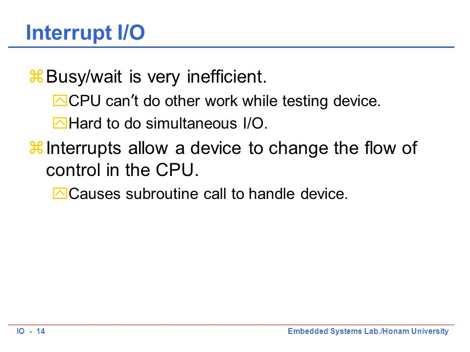 IO - 14Embedded Systems Lab./Honam University Interrupt I/O zBusy/wait is very inefficient. CPU can t do other work while testing device. yHard to do