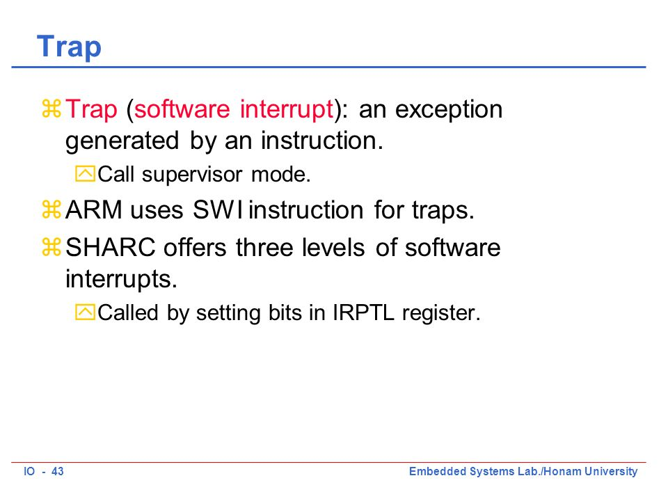 IO - 43Embedded Systems Lab./Honam University Trap zTrap (software interrupt): an exception generated by an instruction.