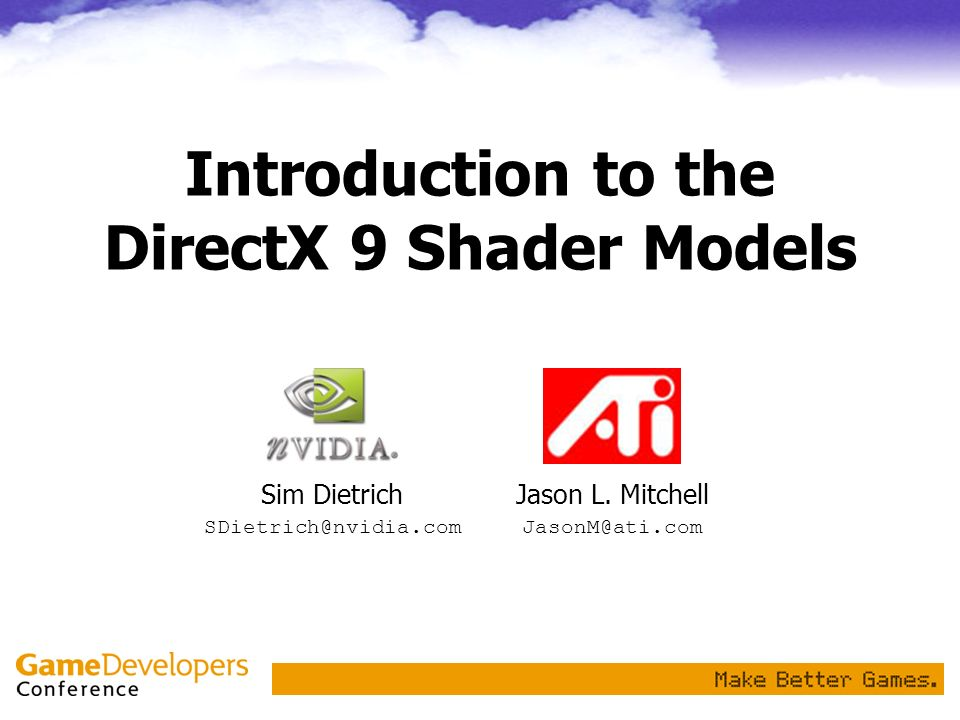 Introduction to the DirectX 9 Shader Models Jason L. Mitchell JasonM@ati.com Sim Dietrich SDietrich@nvidia.com