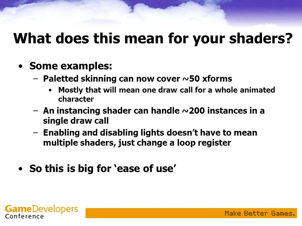 What does this mean for your shaders? Some examples: –Paletted skinning can now cover ~50 xforms Mostly that will mean one draw call for a whole anima