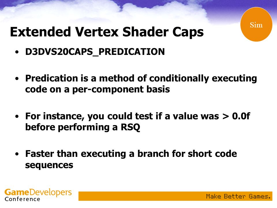 Extended Vertex Shader Caps D3DVS20CAPS_PREDICATION Predication is a method of conditionally executing code on a per-component basis For instance, you