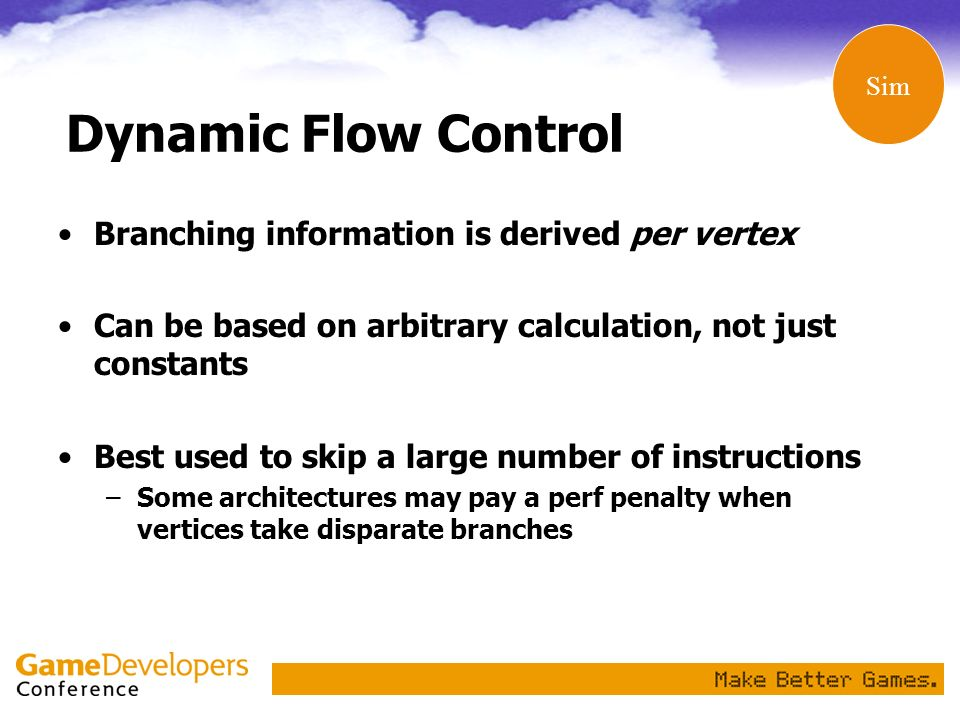 Dynamic Flow Control Branching information is derived per vertex Can be based on arbitrary calculation, not just constants Best used to skip a large n