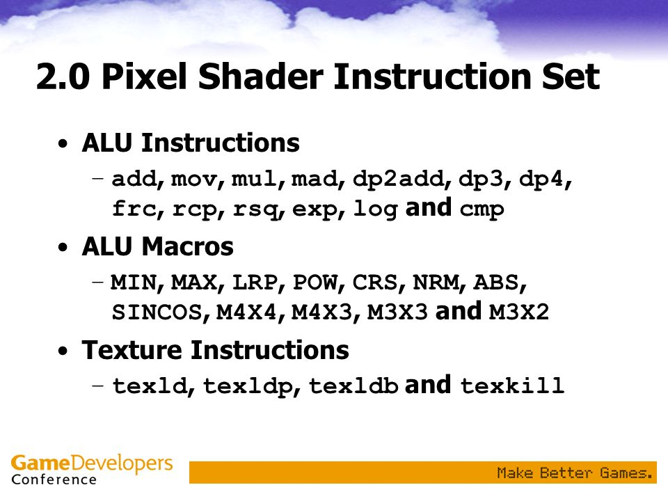 2.0 Pixel Shader Instruction Set ALU Instructions –add, mov, mul, mad, dp2add, dp3, dp4, frc, rcp, rsq, exp, log and cmp ALU Macros –MIN, MAX, LRP, PO