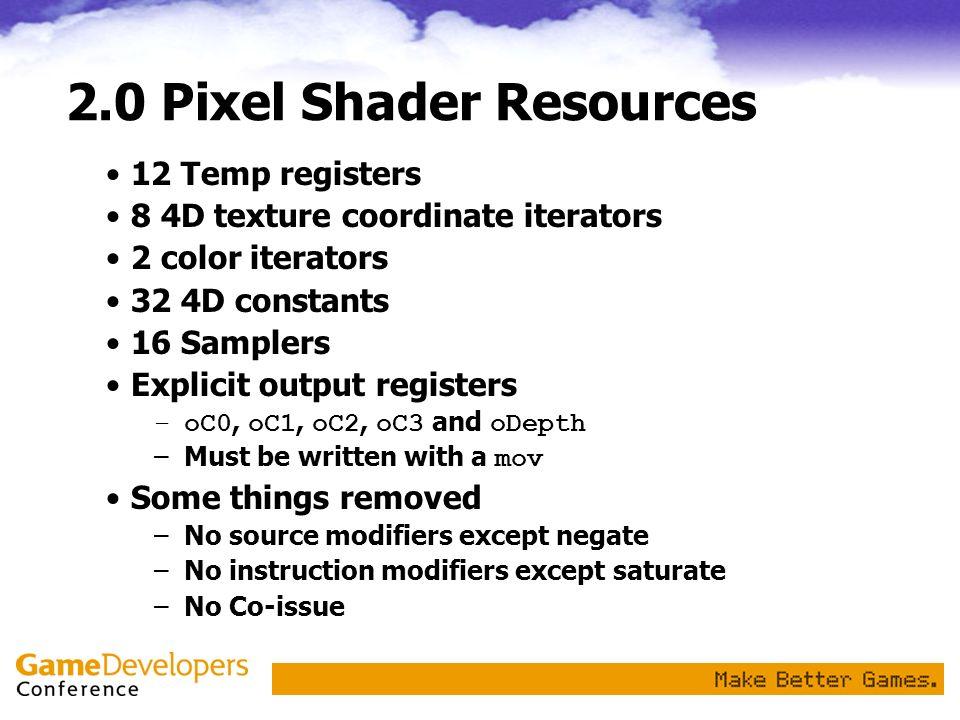 2.0 Pixel Shader Resources 12 Temp registers 8 4D texture coordinate iterators 2 color iterators 32 4D constants 16 Samplers Explicit output registers
