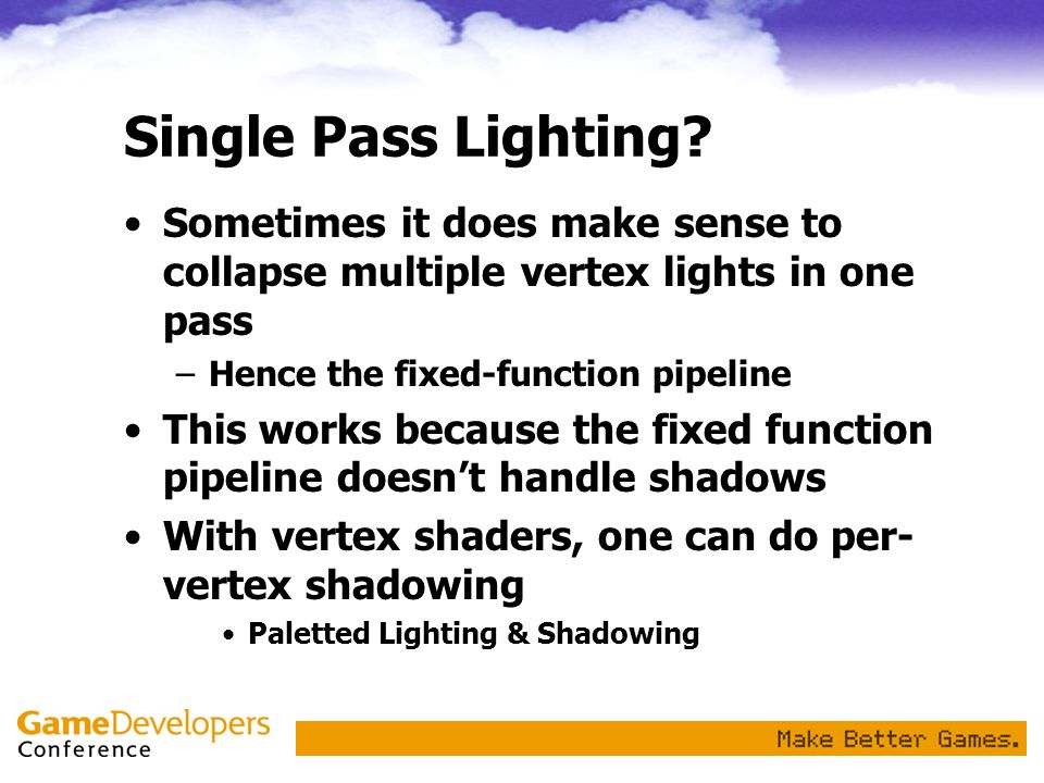 Single Pass Lighting? Sometimes it does make sense to collapse multiple vertex lights in one pass –Hence the fixed-function pipeline This works becaus