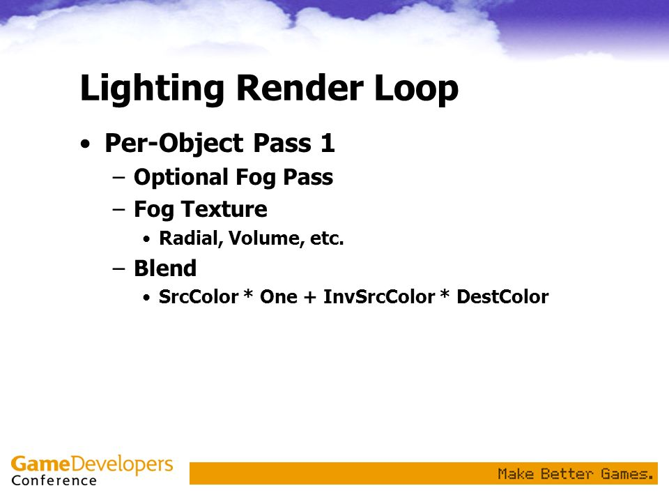 Lighting Render Loop Per-Object Pass 1 –Optional Fog Pass –Fog Texture Radial, Volume, etc. –Blend SrcColor * One + InvSrcColor * DestColor