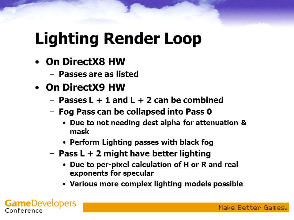 Lighting Render Loop On DirectX8 HW –Passes are as listed On DirectX9 HW –Passes L + 1 and L + 2 can be combined –Fog Pass can be collapsed into Pass
