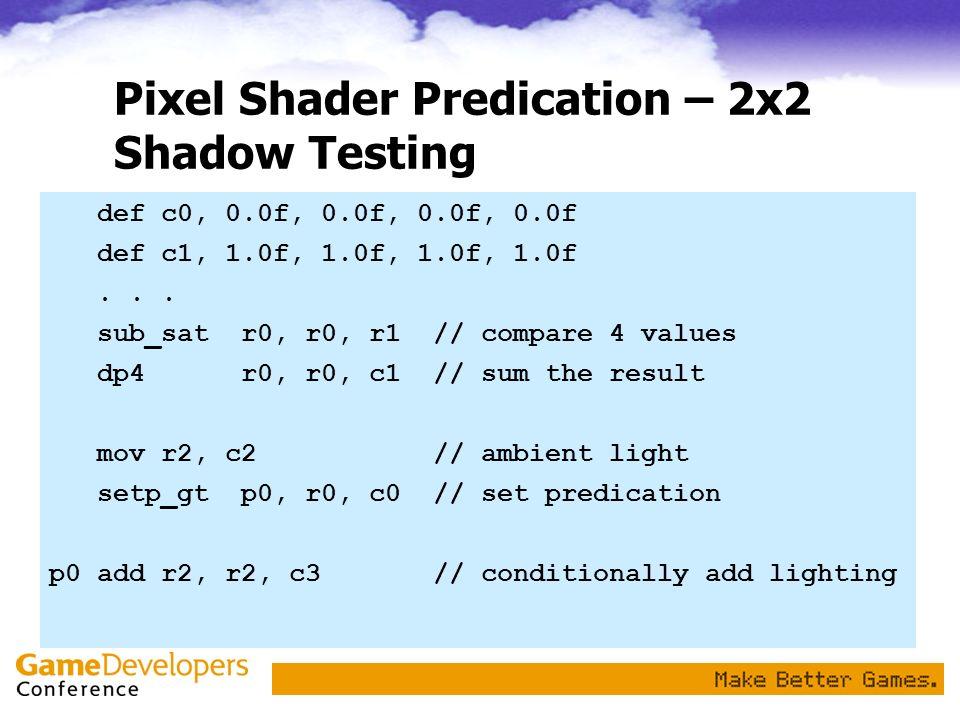 Pixel Shader Predication – 2x2 Shadow Testing def c0, 0.0f, 0.0f, 0.0f, 0.0f def c1, 1.0f, 1.0f, 1.0f, 1.0f... sub_sat r0, r0, r1// compare 4 values d