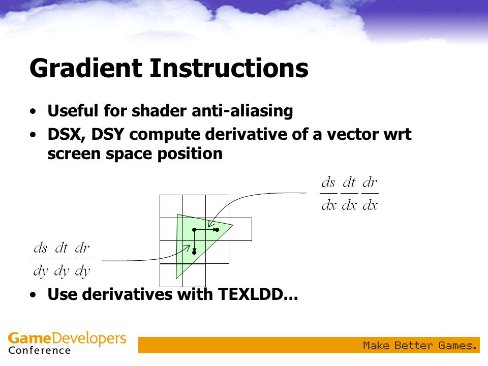 Useful for shader anti-aliasing DSX, DSY compute derivative of a vector wrt screen space position Use derivatives with TEXLDD... Gradient Instructions