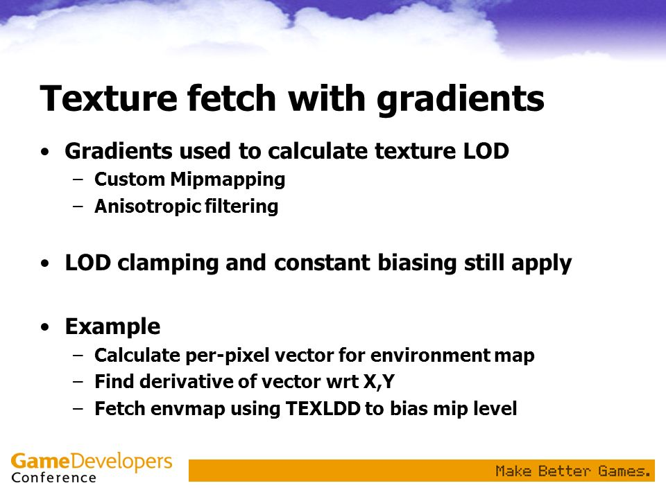 Texture fetch with gradients Gradients used to calculate texture LOD –Custom Mipmapping –Anisotropic filtering LOD clamping and constant biasing still