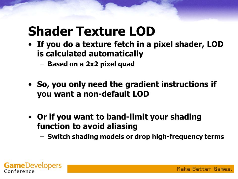 Shader Texture LOD If you do a texture fetch in a pixel shader, LOD is calculated automatically –Based on a 2x2 pixel quad So, you only need the gradi