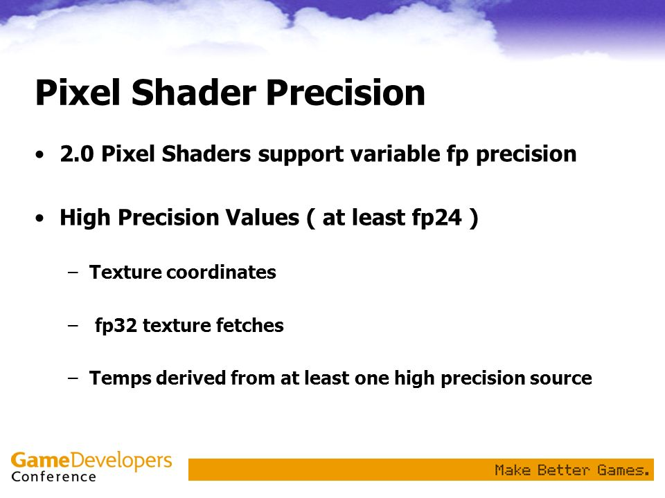 Pixel Shader Precision 2.0 Pixel Shaders support variable fp precision High Precision Values ( at least fp24 ) –Texture coordinates – fp32 texture fet