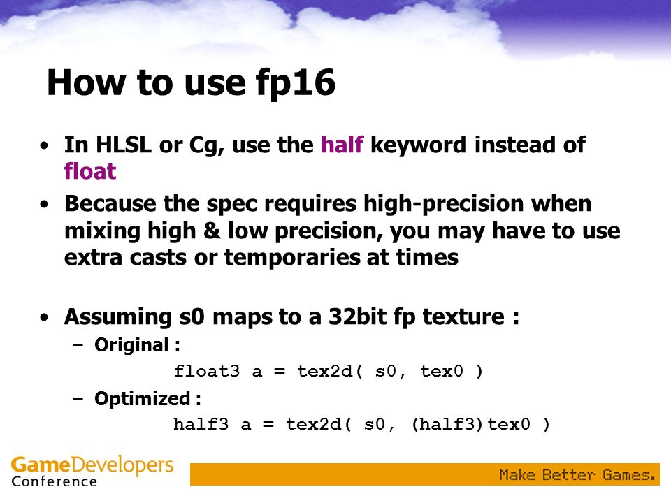 How to use fp16 In HLSL or Cg, use the half keyword instead of float Because the spec requires high-precision when mixing high & low precision, you ma