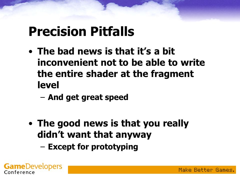 Precision Pitfalls The bad news is that its a bit inconvenient not to be able to write the entire shader at the fragment level –And get great speed Th
