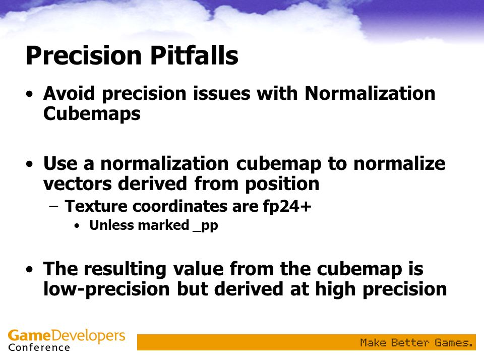 Precision Pitfalls Avoid precision issues with Normalization Cubemaps Use a normalization cubemap to normalize vectors derived from position –Texture