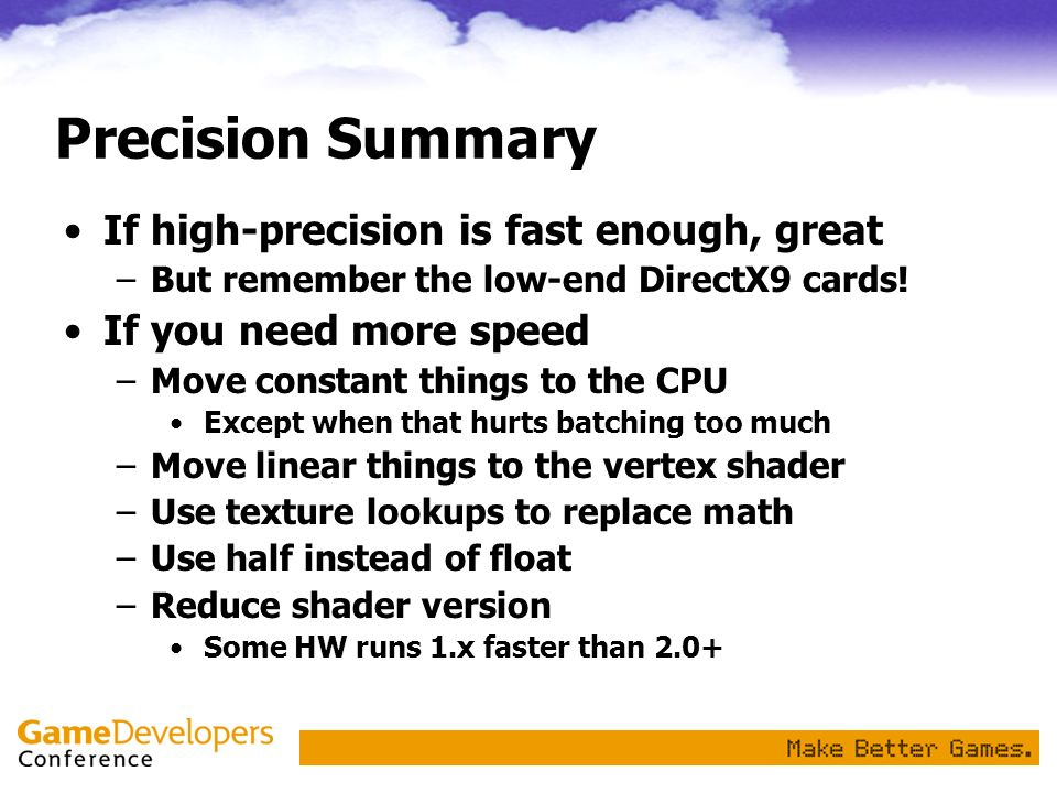 Precision Summary If high-precision is fast enough, great –But remember the low-end DirectX9 cards! If you need more speed –Move constant things to th
