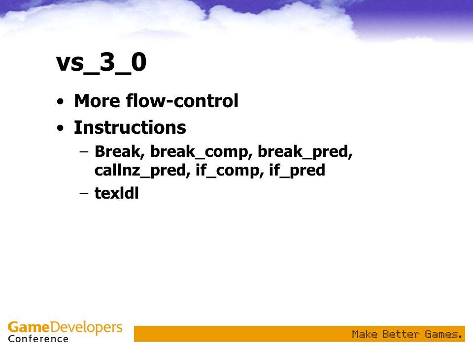 vs_3_0 More flow-control Instructions –Break, break_comp, break_pred, callnz_pred, if_comp, if_pred –texldl