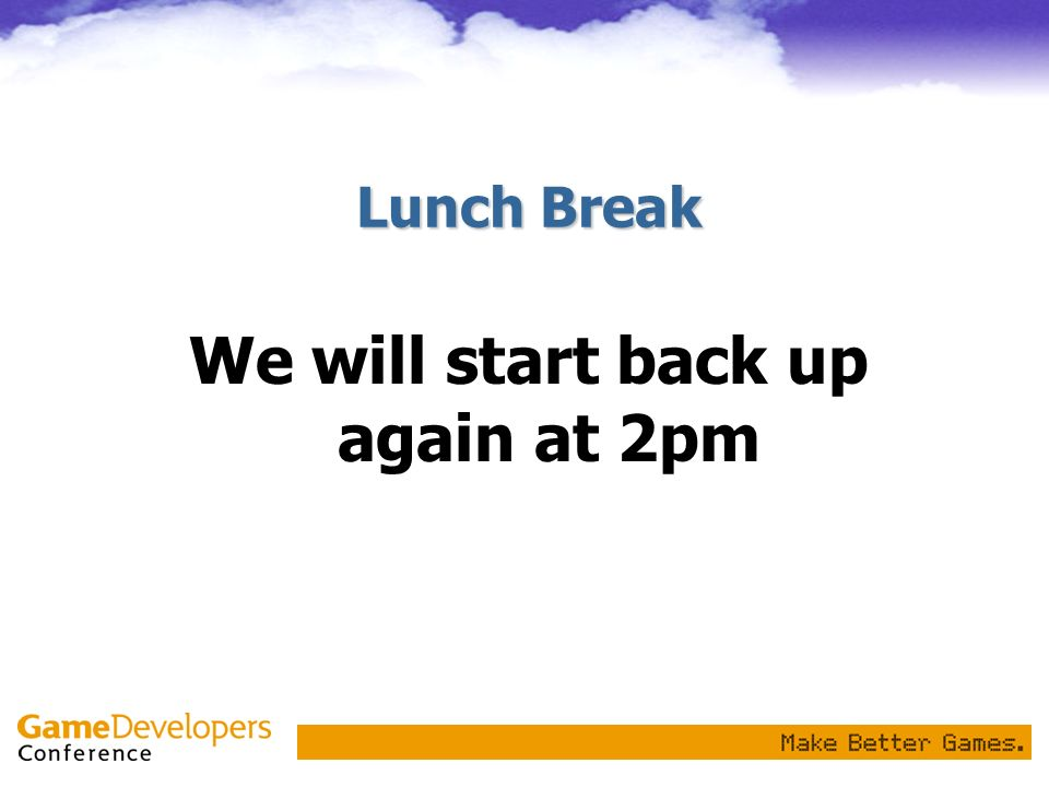 Lunch Break We will start back up again at 2pm