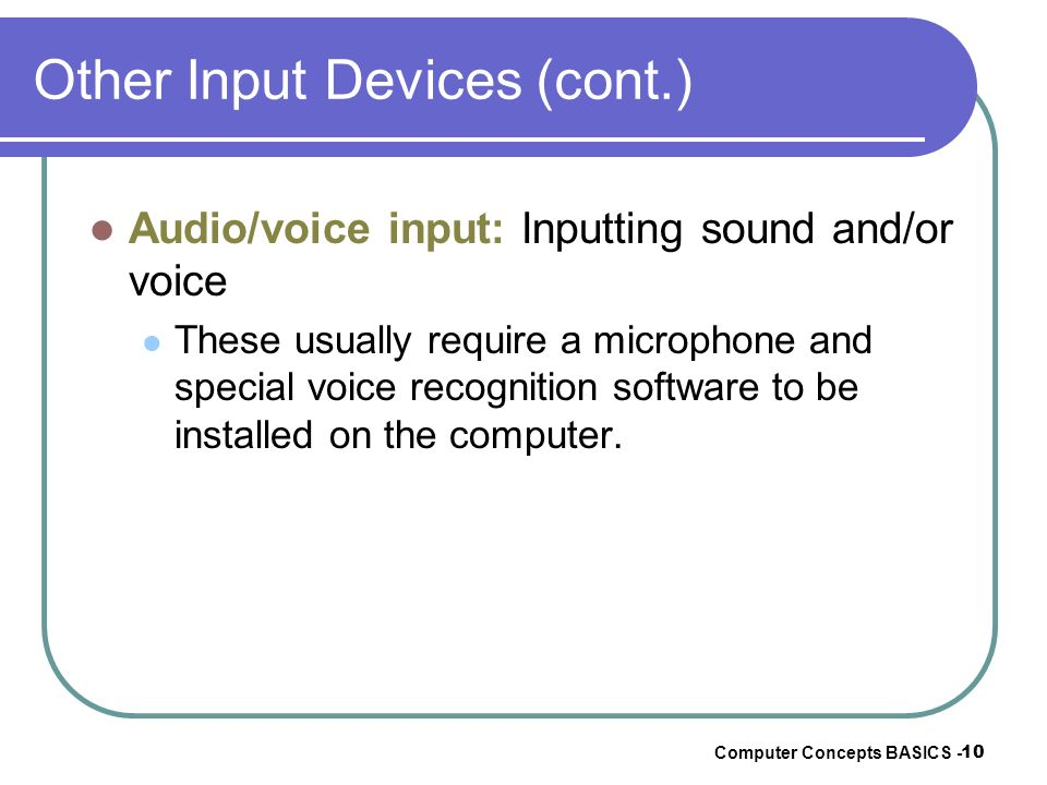 Computer Concepts BASICS - 10 Other Input Devices (cont.) Audio/voice input: Inputting sound and/or voice These usually require a microphone and speci