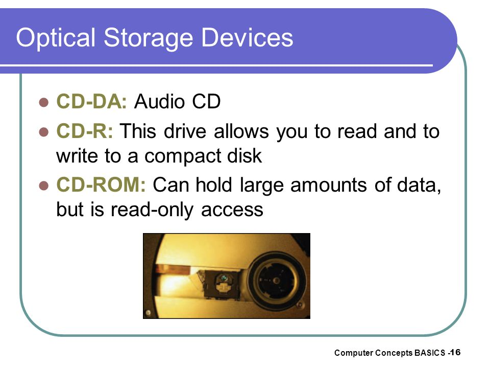 Computer Concepts BASICS - 16 Optical Storage Devices CD-DA: Audio CD CD-R: This drive allows you to read and to write to a compact disk CD-ROM: Can h