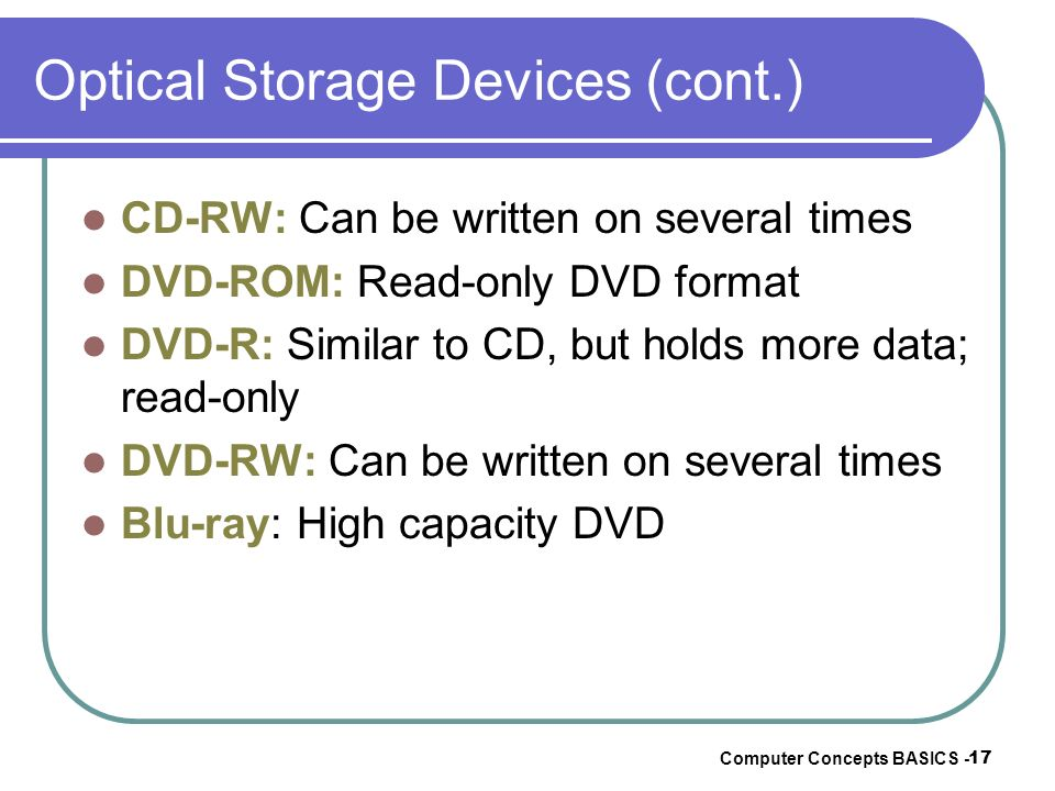 Computer Concepts BASICS - 17 Optical Storage Devices (cont.) CD-RW: Can be written on several times DVD-ROM: Read-only DVD format DVD-R: Similar to C