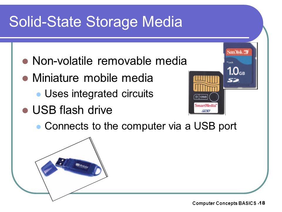 Computer Concepts BASICS - 18 Solid-State Storage Media Non-volatile removable media Miniature mobile media Uses integrated circuits USB flash drive C