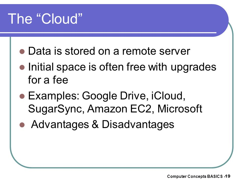 The Cloud Data is stored on a remote server Initial space is often free with upgrades for a fee Examples: Google Drive, iCloud, SugarSync, Amazon EC2,