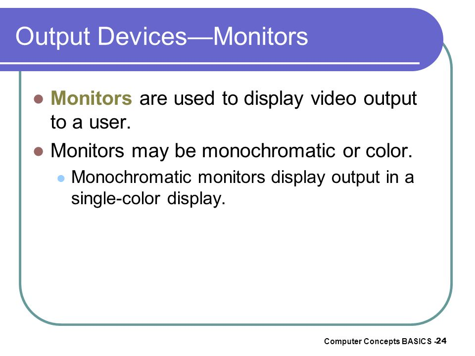 Computer Concepts BASICS - 24 Output DevicesMonitors Monitors are used to display video output to a user. Monitors may be monochromatic or color. Mono