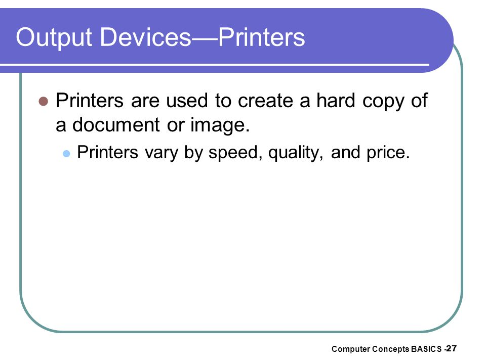 Computer Concepts BASICS - 27 Output DevicesPrinters Printers are used to create a hard copy of a document or image. Printers vary by speed, quality,