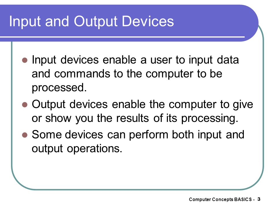 Computer Concepts BASICS - 3 Input and Output Devices Input devices enable a user to input data and commands to the computer to be processed. Output d