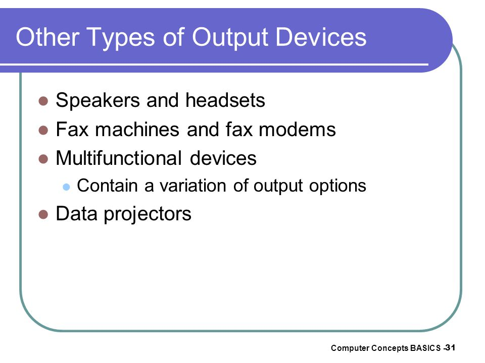Computer Concepts BASICS - 31 Other Types of Output Devices Speakers and headsets Fax machines and fax modems Multifunctional devices Contain a variat
