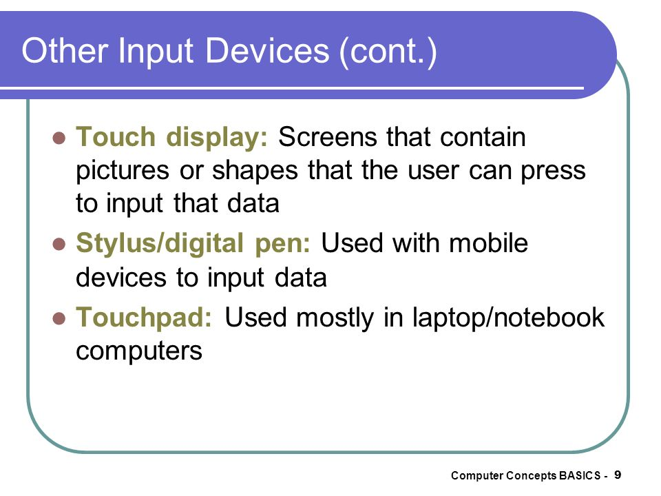 Computer Concepts BASICS - 9 Other Input Devices (cont.) Touch display: Screens that contain pictures or shapes that the user can press to input that
